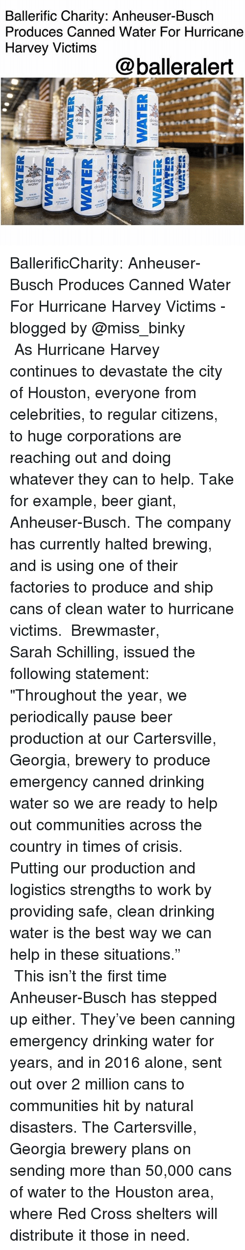 """periodically: Ballerific Charity: Anheuser-Busch  Produces Canned Water For Hurricane  Harvey Victims  @balleralert  drin  drinking  water BallerificCharity: Anheuser-Busch Produces Canned Water For Hurricane Harvey Victims -blogged by @miss_binky ⠀⠀⠀⠀⠀⠀⠀ ⠀⠀⠀⠀⠀⠀⠀ As Hurricane Harvey continues to devastate the city of Houston, everyone from celebrities, to regular citizens, to huge corporations are reaching out and doing whatever they can to help. Take for example, beer giant, Anheuser-Busch. The company has currently halted brewing, and is using one of their factories to produce and ship cans of clean water to hurricane victims. ⠀⠀⠀⠀⠀⠀⠀ Brewmaster, Sarah Schilling, issued the following statement: ⠀⠀⠀⠀⠀⠀⠀ """"Throughout the year, we periodically pause beer production at our Cartersville, Georgia, brewery to produce emergency canned drinking water so we are ready to help out communities across the country in times of crisis. Putting our production and logistics strengths to work by providing safe, clean drinking water is the best way we can help in these situations."""" ⠀⠀⠀⠀⠀⠀⠀ ⠀⠀⠀⠀⠀⠀⠀ This isn't the first time Anheuser-Busch has stepped up either. They've been canning emergency drinking water for years, and in 2016 alone, sent out over 2 million cans to communities hit by natural disasters. The Cartersville, Georgia brewery plans on sending more than 50,000 cans of water to the Houston area, where Red Cross shelters will distribute it those in need."""