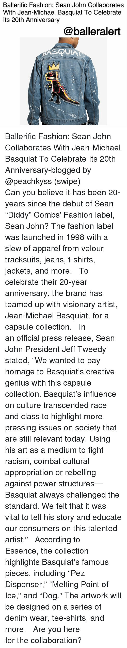 """Fashion, Memes, and Racism: Ballerific Fashion: Sean John Collaborates  With Jean-Michael Basquiat To Celebrate  lts 20th Anniversary  @balleralert  QUIA Ballerific Fashion: Sean John Collaborates With Jean-Michael Basquiat To Celebrate Its 20th Anniversary-blogged by @peachkyss (swipe) ⠀⠀⠀⠀⠀⠀⠀ ⠀⠀⠀⠀⠀⠀⠀ Can you believe it has been 20-years since the debut of Sean """"Diddy"""" Combs' Fashion label, Sean John? The fashion label was launched in 1998 with a slew of apparel from velour tracksuits, jeans, t-shirts, jackets, and more. ⠀⠀⠀⠀⠀⠀⠀ ⠀⠀⠀⠀⠀⠀⠀ To celebrate their 20-year anniversary, the brand has teamed up with visionary artist, Jean-Michael Basquiat, for a capsule collection. ⠀⠀⠀⠀⠀⠀⠀ ⠀⠀⠀⠀⠀⠀⠀ In an official press release, Sean John President Jeff Tweedy stated, """"We wanted to pay homage to Basquiat's creative genius with this capsule collection. Basquiat's influence on culture transcended race and class to highlight more pressing issues on society that are still relevant today. Using his art as a medium to fight racism, combat cultural appropriation or rebelling against power structures—Basquiat always challenged the standard. We felt that it was vital to tell his story and educate our consumers on this talented artist."""" ⠀⠀⠀⠀⠀⠀⠀ ⠀⠀⠀⠀⠀⠀⠀ According to Essence, the collection highlights Basquiat's famous pieces, including """"Pez Dispenser,"""" """"Melting Point of Ice,"""" and """"Dog."""" The artwork will be designed on a series of denim wear, tee-shirts, and more. ⠀⠀⠀⠀⠀⠀⠀ ⠀⠀⠀⠀⠀⠀⠀ Are you here for the collaboration?"""
