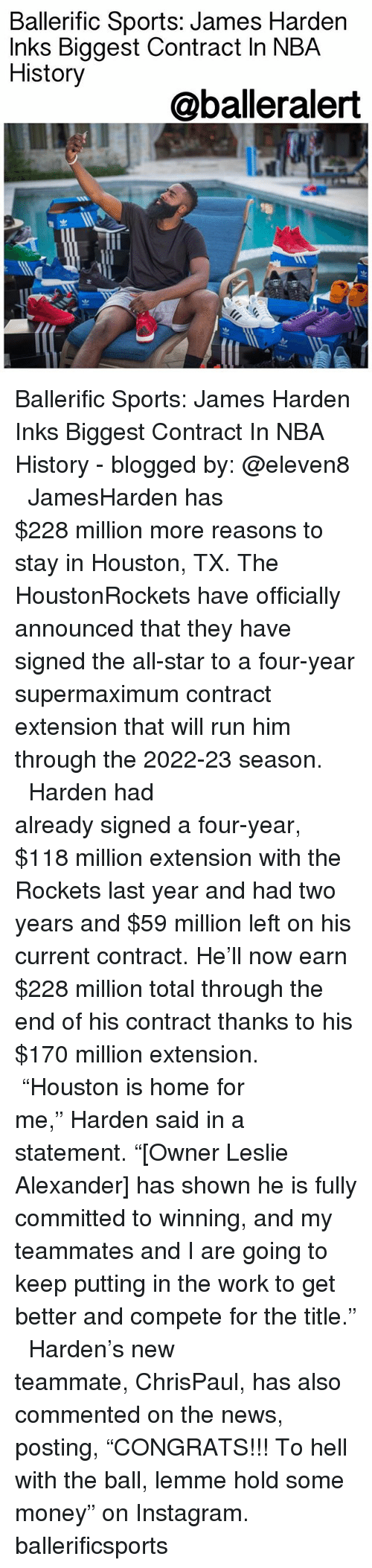 """All Star, Instagram, and James Harden: Ballerific Sports: James Harden  Inks Biggest Contract In NBA  History  @balleralert  渹ㄓ Ballerific Sports: James Harden Inks Biggest Contract In NBA History - blogged by: @eleven8 ⠀⠀⠀⠀⠀⠀⠀⠀⠀ ⠀⠀⠀⠀⠀⠀⠀⠀⠀ JamesHarden has $228 million more reasons to stay in Houston, TX. The HoustonRockets have officially announced that they have signed the all-star to a four-year supermaximum contract extension that will run him through the 2022-23 season. ⠀⠀⠀⠀⠀⠀⠀⠀⠀ ⠀⠀⠀⠀⠀⠀⠀⠀⠀ Harden had already signed a four-year, $118 million extension with the Rockets last year and had two years and $59 million left on his current contract. He'll now earn $228 million total through the end of his contract thanks to his $170 million extension. ⠀⠀⠀⠀⠀⠀⠀⠀⠀ ⠀⠀⠀⠀⠀⠀⠀⠀⠀ """"Houston is home for me,"""" Harden said in a statement. """"[Owner Leslie Alexander] has shown he is fully committed to winning, and my teammates and I are going to keep putting in the work to get better and compete for the title."""" ⠀⠀⠀⠀⠀⠀⠀⠀⠀ ⠀⠀⠀⠀⠀⠀⠀⠀⠀ Harden's new teammate, ChrisPaul, has also commented on the news, posting, """"CONGRATS!!! To hell with the ball, lemme hold some money"""" on Instagram. ballerificsports"""