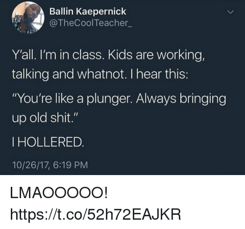 """Funny, Shit, and Kids: Ballin Kaepernick  @TheCoolTeacher  Y'all. I'm in class. Kids are working,  talking and whatnot. I hear this  """"You're like a plunger. Always bringing  up old shit.""""  IHOLLERED  10/26/17, 6:19 PM LMAOOOOO! https://t.co/52h72EAJKR"""