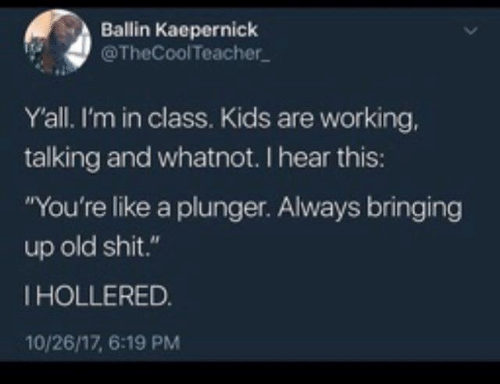 """Dank, Shit, and Kids: Ballin Kaepernick  @TheCoolTeacher  Yall. I'm in class. Kids are working,  talking and whatnot. I hear this:  """"You're like a plunger. Always bringing  up old shit.""""  IHOLLERED.  10/26/17, 6:19 PM"""