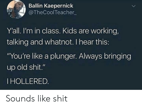"Shit, Kids, and Old: Ballin Kaepernick  @TheCoolTeacher  Y'all. I'm in class. Kids are working,  talking and whatnot. I hear this:  ""You're like a plunger. Always bringing  up old shit.""  IHOLLERED. Sounds like shit"