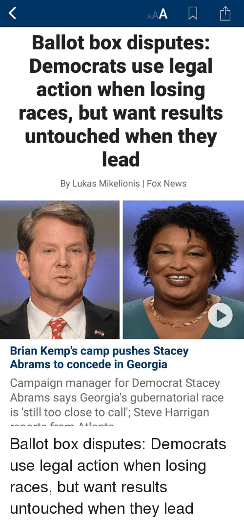 News, Fox News, and Georgia: Ballot box disputes:  Democrats use legal  action when losing  races, but want results  untouched when they  lead  By Lukas Mikelionis | Fox News  Brian Kemp's camp pushes Stacey  Abrams to concede in Georgia  Campaign manager for Democrat Stacey  Abrams says Georgia's gubernatorial race  is 'still too close to call'; Steve Harrigan