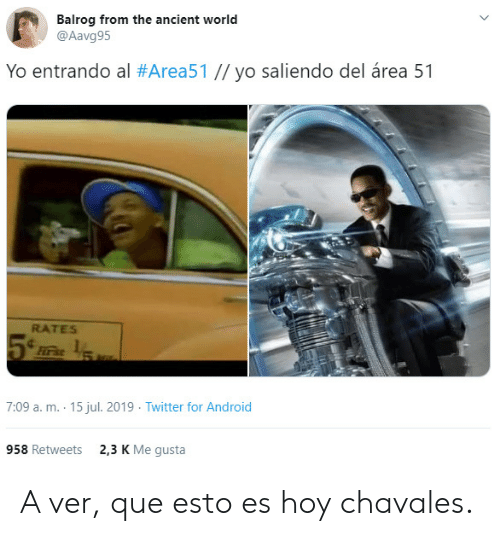 Android, Twitter, and Yo: Balrog from the ancient world  @Aavg95  Yo entrando al #Area51 // yo saliendo del área 51  RATES  Firs  7:09 a. m. 15 jul. 2019 Twitter for Android  2,3 K Me gusta  958 Retweets A ver, que esto es hoy chavales.