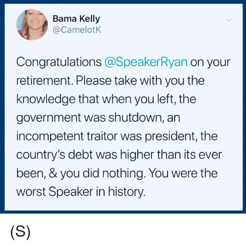 The Worst, Congratulations, and History: Bama Kelly  @CamelotK  Congratulations @SpeakerRyan on your  retirement. Please take with you the  knowledge that when you left, the  government was shutdown, an  incompetent traitor was president, the  country's debt was higher than its ever  been, & you did nothing. You were the  worst Speaker in history. (S)