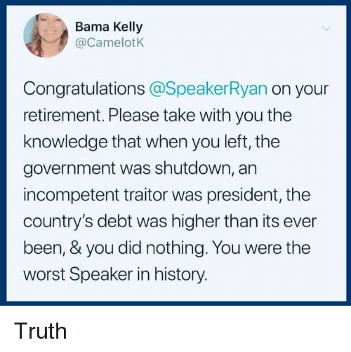 The Worst, Congratulations, and History: Bama Kelly  @CamelotK  Congratulations @SpeakerRyan on your  retirement. Please take with you the  knowledge that when you left, the  government was shutdown, an  incompetent traitor was president, the  country's debt was higher than its ever  been, & you did nothing. You were the  worst Speaker in history. Truth