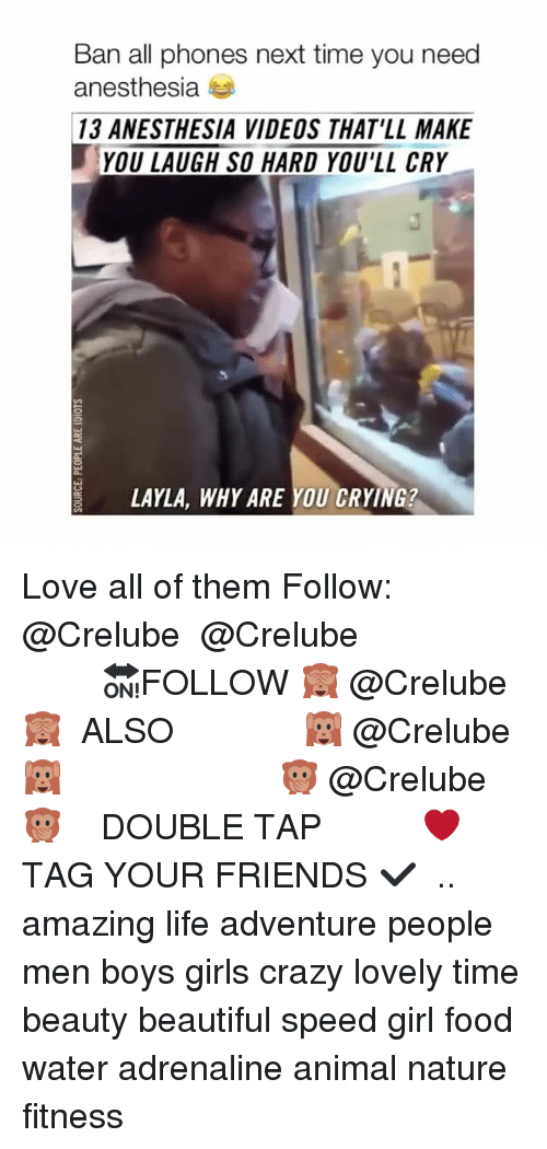layla: Ban all phones next time you need  anesthesia  13 ANESTHESIA VIDEOS THAT'LL MAKE  YOU LAUGH SO HARD YOU'LL CRY  LAYLA, WHY ARE YOU CRYING? Love all of them Follow: @Crelube ⠀⠀⠀⠀ ⠀@Crelube ⠀⠀⠀⠀ ⠀⠀ ⠀⠀⠀⠀⠀ ⠀⠀🔛FOLLOW 🙈 @Crelube 🙈 ⠀⠀⠀⠀ ⠀⠀⠀⠀⠀⠀ALSO ⠀ 🙉 @Crelube 🙉 ⠀ ⠀⠀ ⠀ ⠀ ⠀ ⠀ ⠀ ⠀⠀⠀⠀⠀ 🙊 @Crelube🙊 ⠀⠀⠀⠀ ⠀ ⠀⠀⠀⠀ DOUBLE TAP ❤️ TAG YOUR FRIENDS ✔️ ⠀⠀⠀⠀ .. amazing life adventure people men boys girls crazy lovely time beauty beautiful speed girl food water adrenaline animal nature fitness