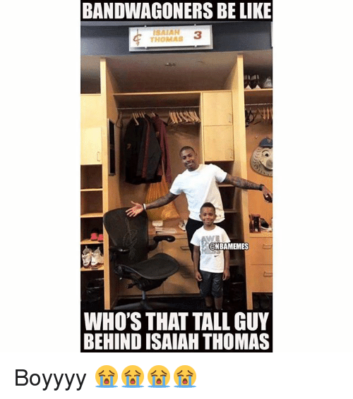 Be Like, Nba, and Isaiah Thomas: BANDWAGONERS BE LIKE  SAIAN 3  THOMAS  @NBAMEMES  WHO'S THAT TALL GUY  BEHIND ISAIAH THOMAS Boyyyy 😭😭😭😭