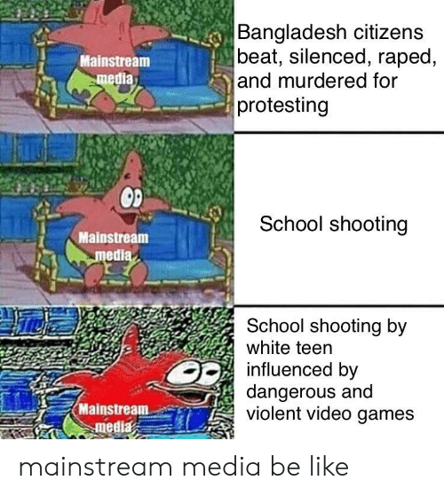 Be Like, School, and Video Games: Bangladesh citizens  beat, silenced, raped,  and murdered for  protesting  Mainstream  media  School shooting  Mainstream  medi  School shooting by  white teen  influenced by  dangerous and  violent video games  Mainstream-er) mainstream media be like