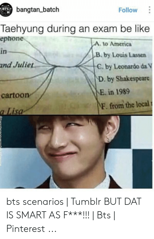 Bts Scenarios: bangtan batch  BTS  Follow  Taehyung during an exam be like  еphone  A. to America  in  B. by Louis Lassen  and Juliet  C. by Leonardo da V  D. by Shakespeare  E. in 1989  cartoon  NF. from the local  a Lisa bts scenarios   Tumblr BUT DAT IS SMART AS F***!!!   Bts   Pinterest ...