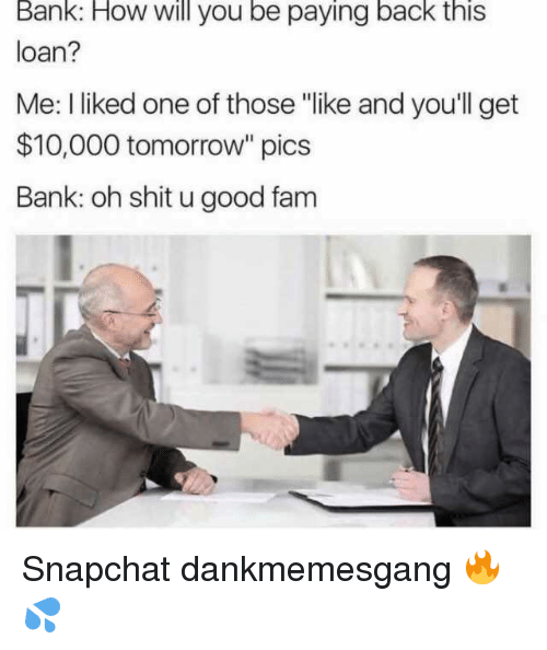 """Fam, Memes, and Shit: Bank: How will you be paying back this  loan?  Me: I liked one of those """"like and you'll get  $10,000 tomorrow"""" pics  Bank: oh shit u good fam Snapchat dankmemesgang 🔥💦"""