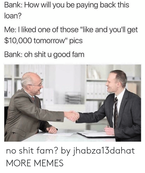 """loan: Bank: How will you be paying back this  loan?  Me: I liked one of those """"like and you'll get  $10,000 tomorrow"""" pics  Bank: oh shit u good fam no shit fam? by jhabza13dahat MORE MEMES"""