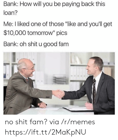 """loan: Bank: How will you be paying back this  loan?  Me: I liked one of those """"like and you'll get  $10,000 tomorrow"""" pics  Bank: oh shit u good fam no shit fam? via /r/memes https://ift.tt/2MaKpNU"""