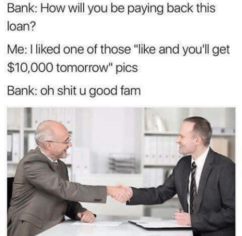 "10 000: Bank: How will you be paying back this  loan?  Me: I liked one of those ""like and you'll get  $10,000 tomorrow"" pics  Bank: oh shit u good fam"