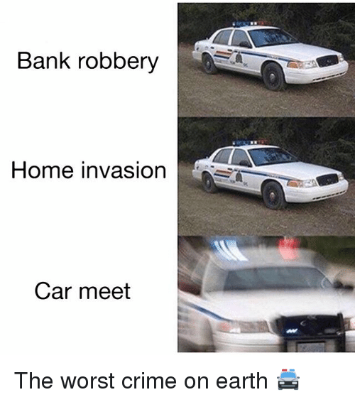 Crime, Memes, and The Worst: Bank robbery  Home invasion  Car meet The worst crime on earth 🚔