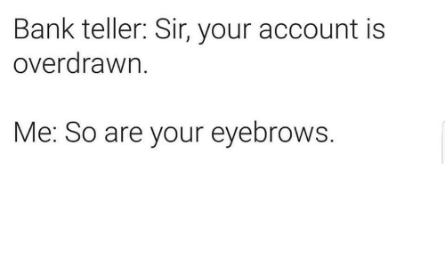 Bank, Teller, and Account: Bank teller: Sir, your account is  overdrawn.  Me: So are your eyebrows.