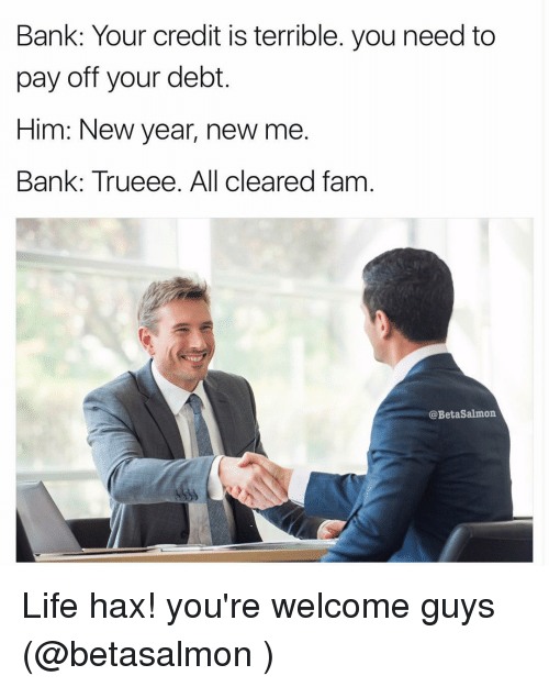 hax: Bank: Your credit is terrible. you need to  pay off your debt.  Him: New year, new me  Bank: Trueee. All cleared fam  @Beta Salmon Life hax! you're welcome guys (@betasalmon )