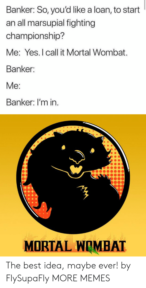 Championship: Banker: So, you'd like a loan, to start  an all marsupial fighting  championship?  Me: Yes.I call it Mortal Wombat  Banker:  Me:  Banker: I'm in.  MORTAL WOMBAT The best idea, maybe ever! by FlySupaFly MORE MEMES