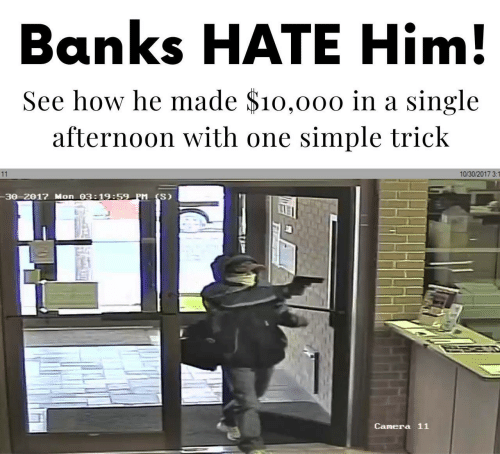 Banks, Camera, and Single: Banks HATE Him!  See how he made $10,000 in a single  afternoon with one simple trick  10/30/2017 3:1  11  -30-2017 Mon 03:19:59 PM (S)  Camera 11