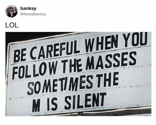 Dank, Lol, and Banksy: banksy  @therealbanksy  LOL  BE CAREFUL WHEN YOU  FOLLOW THE MASSES  SOMETIMES THE  M IS SILENT