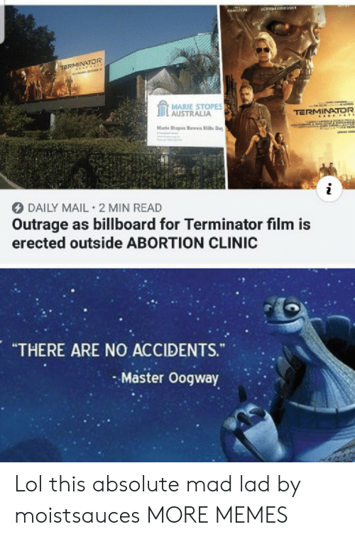 "lad: BANS  3CHWAFZEN09ER  HAMILTON  TERMINATOR  MARIE STOPES  AUSTRALIA  TERMINATOR  A E &TE  Marle Stopes Bowen Halls Day  IReCOTF  i  DAILY MAIL 2 MIN READ  Outrage as billboard for Terminator film is  erected outside ABORTION CLINIC  ARE NO ACCIDENTS.  ""THERE  ""  Master Oogway Lol this absolute mad lad by moistsauces MORE MEMES"