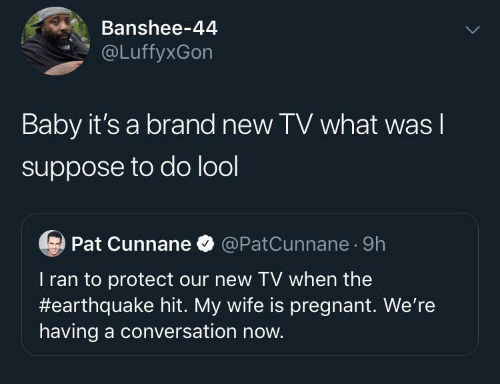 hit: Banshee-44  @LuffyxGon  Baby it's a brand new TV what was I  suppose to do lool  Pat Cunnane O @PatCunnane · 9h  T ran to protect our new TV when the  #earthquake hit. My wife is pregnant. We're  having a conversation now.