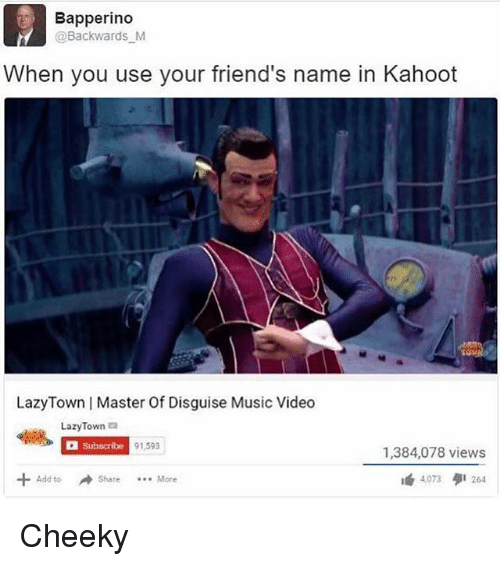 Friends, Kahoot, and Memes: Bapperindo  @Backwards M  When you use your friend's name in Kahoot  LazyTown | Master Of Disguise Music Videdo  LazyTown  Subscribe  91,593  1,384,078 views  Add to冲Share More  4,073  264 Cheeky