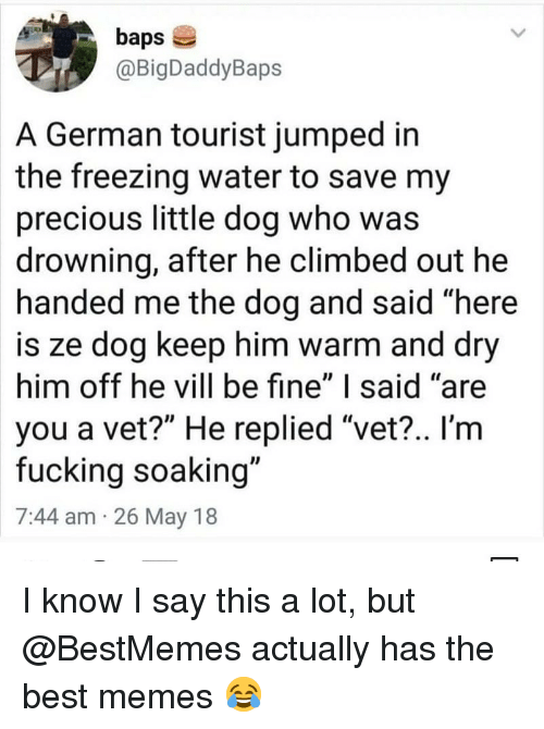 "Fucking, Memes, and Precious: baps  @BigDaddyBaps  A German tourist jumped in  the freezing water to save my  precious little dog who was  drowning, after he climbed out he  handed me the dog and said ""here  is ze dog keep him warm and dry  him off he vill be fine"" I said ""are  you a vet?"" He replied ""vet?.. I'm  fucking soaking""  7:44 am 26 May 18 I know I say this a lot, but @BestMemes actually has the best memes 😂"