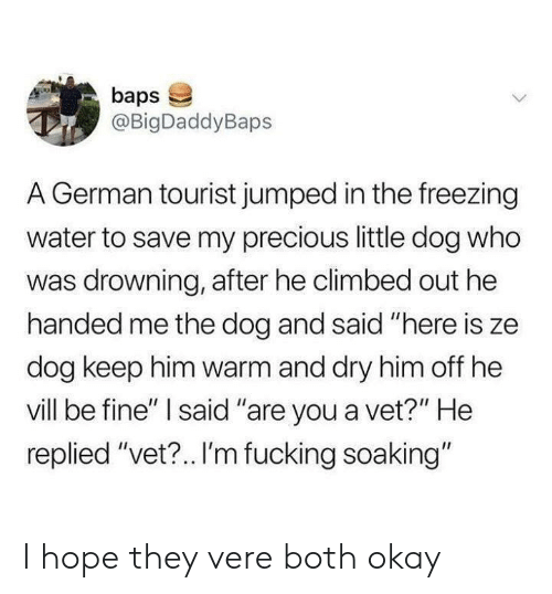 "Precious, Okay, and Water: baps  @BigDaddyBaps  A German tourist jumped in the freezing  water to save my precious little dog who  was drowning, after he climbed out he  handed me the dog and said ""here is ze  dog keep him warm and dry him off he  vill be fine"" I said ""are you a vet?"" He  replied ""vet?.. I'm fucking soaking"" I hope they vere both okay"