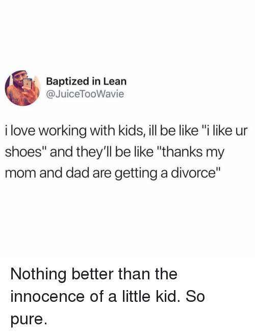 "Be Like, Dad, and Funny: Baptized in Lean  @JuiceTooWavie  i love working with kids, ill be like ""i like ur  shoes"" and they'll be like ""thanks my  mom and dad are getting a divorce"" Nothing better than the innocence of a little kid. So pure."