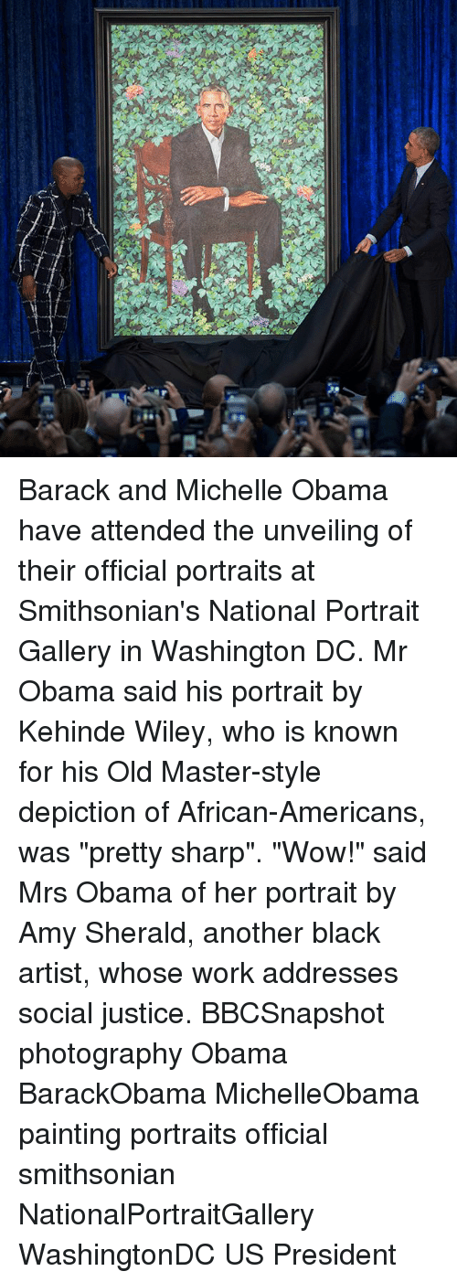 "Memes, Michelle Obama, and Obama: Barack and Michelle Obama have attended the unveiling of their official portraits at Smithsonian's National Portrait Gallery in Washington DC. Mr Obama said his portrait by Kehinde Wiley, who is known for his Old Master-style depiction of African-Americans, was ""pretty sharp"". ""Wow!"" said Mrs Obama of her portrait by Amy Sherald, another black artist, whose work addresses social justice. BBCSnapshot photography Obama BarackObama MichelleObama painting portraits official smithsonian NationalPortraitGallery WashingtonDC US President"