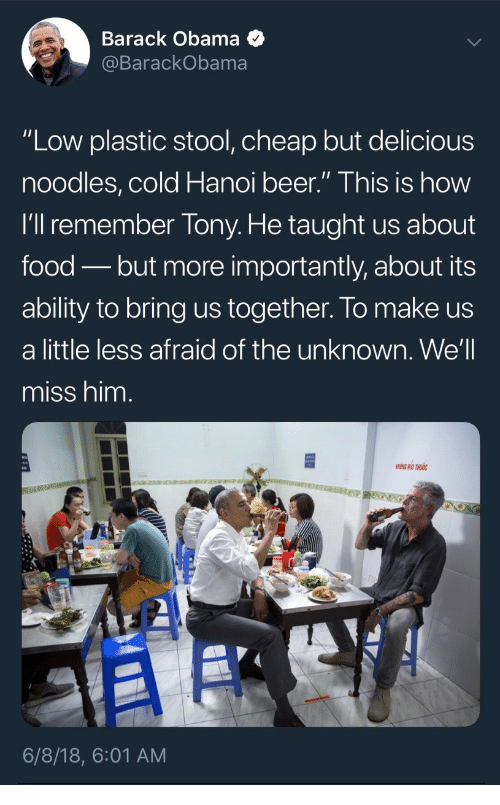 """More Importantly: Barack Obama <  BarackObama  """"Low plastic stool, cheap but delicious  noodles,cold Hanoi beer."""" This is how  I'll remember Tony. He taught us about  food - but more importantly, about its  ability to bring us together. lo make us  a little less afraid of the unknown. We'll  miss him.  6/8/18, 6:01 AM"""