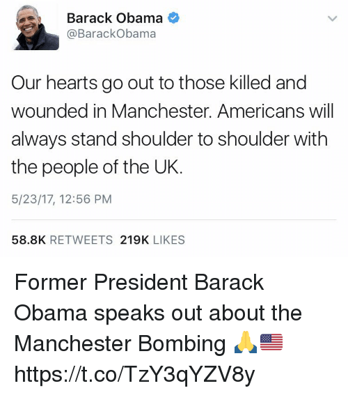 Memes, Obama, and Barack Obama: Barack Obama  @Barack Obama  Our hearts go out to those killed and  wounded in Manchester. Americans will  always stand shoulder to shoulder with  the people of the UK  5/23/17, 12:56 PM  58.8K  RETWEETS  219K  LIKES Former President Barack Obama speaks out about the Manchester Bombing 🙏🇺🇸 https://t.co/TzY3qYZV8y