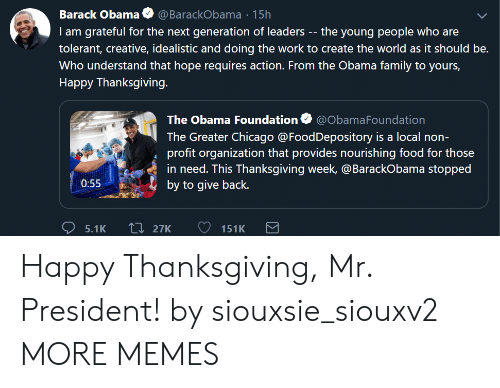 Chicago, Dank, and Family: Barack Obama@ BarackObama 15h  I am grateful for the next generation of leaders -- the young people who are  tolerant, creative, idealistic and doing the work to create the world as it should be.  Who understand that hope requires action. From the Obama family to yours,  Happy Thanksgiving.  The Obama Foundation Ф @ObamaFoundation  The Greater Chicago@FoodDepository is a local non-  profit organization that provides nourishing food for those  in need. This Thanksgiving week, @BarackObama stopped  by to give back.  0:55 Happy Thanksgiving, Mr. President! by siouxsie_siouxv2 MORE MEMES