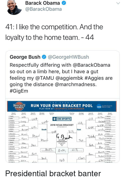 Cbssports: Barack Obama  @BarackObama  41: l like the competition. And the  loyalty to the home team. 44  George Bush @GeorgeHWBush  Respectfully differing with aBarackobama  so out on a limb here, but I have a gut  feeling my @TAMU @agg.embk #Aggies are  going the distance @marchmadness.  #GigEm  CBS S PORTS  RUN YOUR OWN BRACKET POOL  as OFFICIAL 'CAA  GAMES  NCAA SEACKET GAM  PLAY NOW AT CBSSPORTS.COM/MANAGER  CBS SPORTS  2018 NCAA BRACKET  Tes Ea US  に  South  East  NATIONAL  b0 <p>Presidential bracket banter</p>