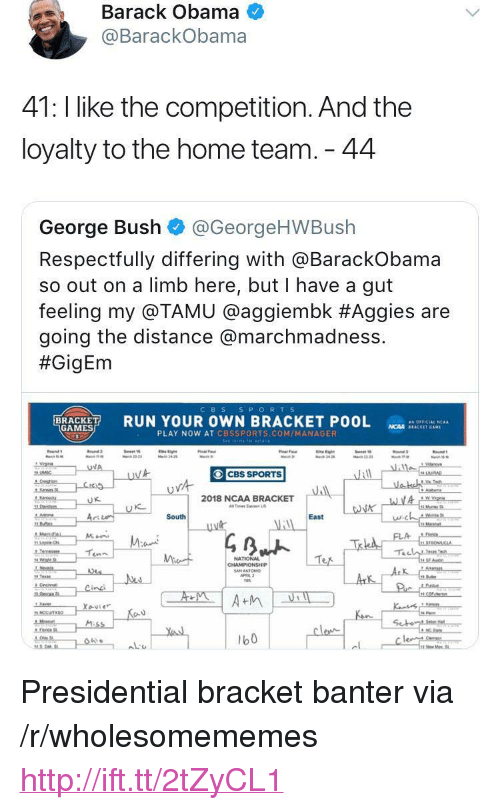 """Cbssports: Barack Obama  @BarackObama  41: l like the competition. And the  loyalty to the home team. 44  George Bush @GeorgeHWBush  Respectfully differing with aBarackobama  so out on a limb here, but I have a gut  feeling my @TAMU @agg.embk #Aggies are  going the distance @marchmadness.  #GigEm  CBS S PORTS  RUN YOUR OWN BRACKET POOL  as OFFICIAL 'CAA  GAMES  NCAA SEACKET GAM  PLAY NOW AT CBSSPORTS.COM/MANAGER  CBS SPORTS  2018 NCAA BRACKET  Tes Ea US  に  South  East  NATIONAL  b0 <p>Presidential bracket banter via /r/wholesomememes <a href=""""http://ift.tt/2tZyCL1"""">http://ift.tt/2tZyCL1</a></p>"""