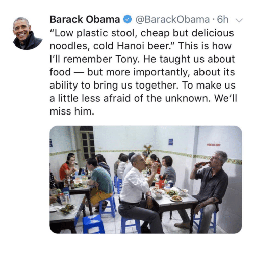 """More Importantly: Barack Obama @BarackObama 6h  """"Low plastic stool, cheap but delicious  noodles, cold Hanoi beer."""" This is how  l'll remember Tony. He taught us about  food - but more importantly, about its  ability to bring us together. To make us  a little less afraid of the unknown. We'll  miss him"""