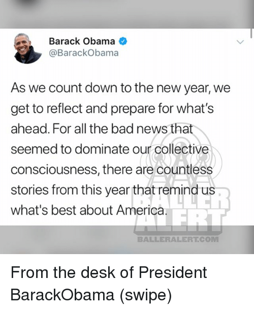America, Bad, and Memes: Barack Obama  @BarackObama  As we count down to the new year, we  get to reflect and prepare for what's  ahead. For all the bad news that  seemed to dominate our collective  consciousness, there are countless  stories from this year that remind us  what's best about America  BALLERALERTCOM From the desk of President BarackObama (swipe)