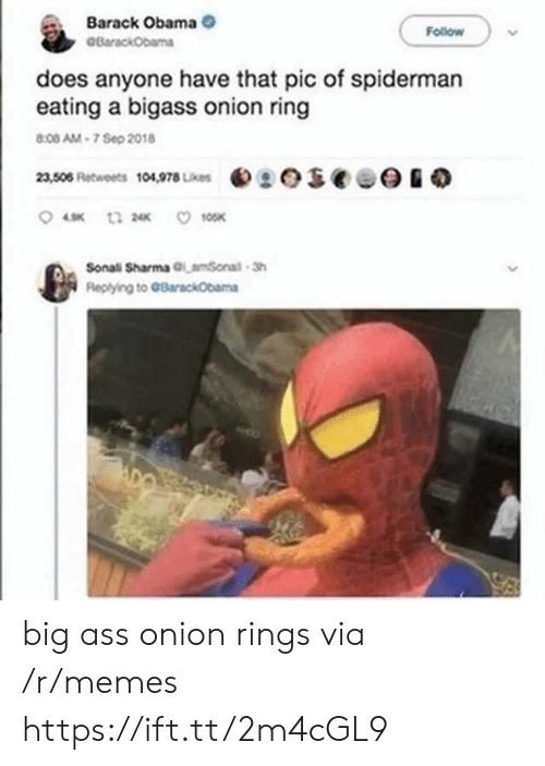 barack: Barack Obama  BarackObama  Follow  does anyone have that pic of spiderman  eating a bigass onion ring  8:08 AM-7 Sep 2018  eseee  23,506 Retweets 104,978 Likes  10SK  t3 2  Sonali Sharma GLamSonal-Sh  Replying to GBarackObama big ass onion rings via /r/memes https://ift.tt/2m4cGL9