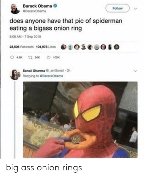 barack: Barack Obama  BarackObama  Follow  does anyone have that pic of spiderman  eating a bigass onion ring  8:08 AM-7 Sep 2018  eseee  23,506 Retweets 104,978 Likes  10SK  t3 2  Sonali Sharma GLamSonal-Sh  Replying to GBarackObama big ass onion rings