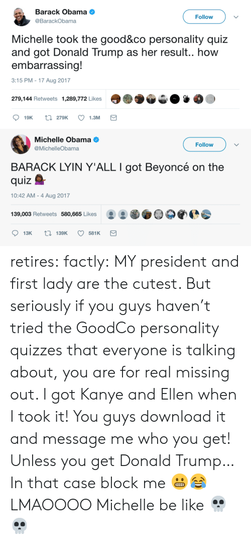 Michellee: Barack Obama  @BarackObama  Follow  Michelle took the good&co personality quiz  and got Donald Trump as her result.. how  embarrassing!  3:15 PM -17 Aug 2017  279,144 Retweets 1,289,772 Likes   Michelle Obama  @MichelleObama  Follow  BARACK LYIN Y'ALL I got Beyoncé on the  quizQ  10:42 AM - 4 Aug 2017  139,003 Retweets 580,665 Likes O0 retires:  factly: MY president and first lady are the cutest. But seriously if you guys haven't tried the GoodCo personality quizzes that everyone is talking about, you are for real missing out. I got Kanye and Ellen when I took it! You guys download it and message me who you get! Unless you get Donald Trump… In that case block me 😬😂 LMAOOOO Michelle be like 💀💀