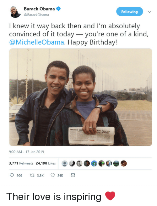 Birthday, Love, and Obama: Barack Obama  @BarackObama  Following  I knew it way back then and I'm absolutely  convinced of it today_you're one of a kind,  @MichelleObama. Happy Birthday!  Garbachev ask  Mama Nisa Drive  9:02 AM 17 Jan 2019  3,771 Retweets 24,198 Likes Their love is inspiring ❤