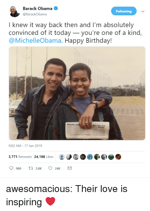 Birthday, Love, and Obama: Barack Obama  @BarackObama  Following  I knew it way back then and I'm absolutely  convinced of it today_you're one of a kind,  @MichelleObama. Happy Birthday!  Garbachev ask  Mama Nisa Drive  9:02 AM 17 Jan 2019  3,771 Retweets 24,198 Likes awesomacious:  Their love is inspiring ❤