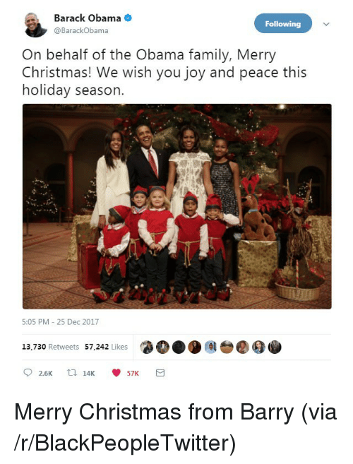 Blackpeopletwitter, Christmas, and Family: Barack Obama  @BarackObama  Following  On behalf of the Obama family, Merry  Christmas! We wish you joy and peace this  holiday season.  5:05 PM 25 Dec 2017  13,730 Retweets 57,242 Likes  ●●●  00 <p>Merry Christmas from Barry (via /r/BlackPeopleTwitter)</p>