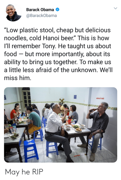 """More Importantly: Barack Obama  @BarackObama  """"Low plastic stool, cheap but delicious  noodles, cold Hanoi beer."""" This is how  l'll remember Tony. He taught us about  food - but more importantly, about its  ability to bring us together. To make us  a little less afraid of the unknown. We'll  miss him  KHONG HUT THUOC May he RIP"""