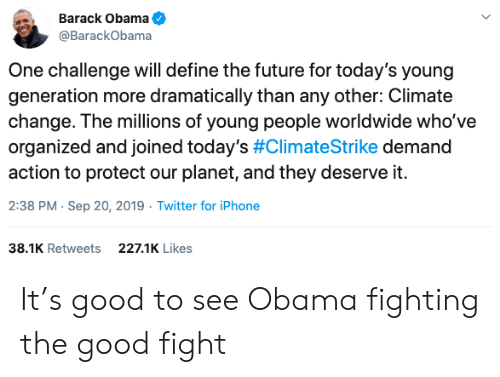 barack: Barack Obama  @BarackObama  One challenge will define the future for today's young  generation more dramatically than any other: Climate  change. The millions of young people worldwide who've  organized and joined today's #ClimateStrike demand  action to protect our planet, and they deserve it.  2:38 PM Sep 20, 2019 Twitter for iPhone  38.1K Retweets  227.1K Likes It's good to see Obama fighting the good fight