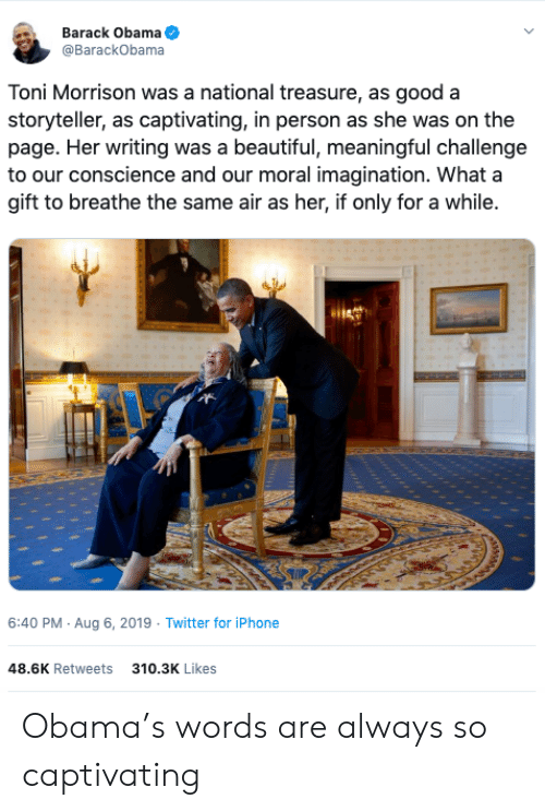 barack: Barack Obama  @BarackObama  Toni Morrison was a national treasure, as good a  storyteller, as captivating, in person as she was on the  page. Her writing was a beautiful, meaningful challenge  to our conscience and our moral imagination. What a  gift to breathe the same air as her, if only for a while.  6:40 PM Aug 6, 2019 Twitter for iPhone  48.6K Retweets  310.3K Likes Obama's words are always so captivating