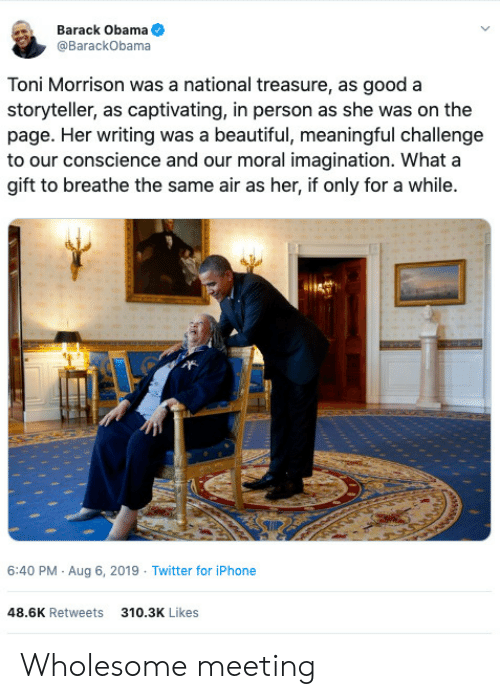 barack: Barack Obama  @BarackObama  Toni Morrison was a national treasure, as good a  storyteller, as captivating, in person as she was on the  page. Her writing was a beautiful, meaningful challenge  to our conscience and our moral imagination. What a  gift to breathe the same air as her, if only for a while.  6:40 PM Aug 6, 2019 Twitter for iPhone  48.6K Retweets  310.3K Likes Wholesome meeting