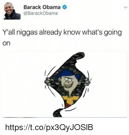 Obama, Barack Obama, and Whats: Barack Obama  @BarackObama  Y'all niggas already know what's going  on https://t.co/px3QyJOSlB