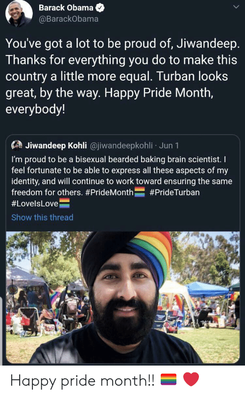 Barack Obama: Barack Obama  @BarackObama  You've got  a lot to be proud of, Jiwandeep.  Thanks for everything you do to make this  country a little more equal. Turban looks  great, by the way. Happy Pride Month,  everybody!  Jiwandeep Kohli @jiwandeepkohli Jun 1  I'm proud to be a bisexual bearded baking brain scientist. I  feel fortunate to be able to express all these aspects of my  identity, and will continue to work toward ensuring the same  freedom for others. #PrideMonth  #PrideTurban  #LovelsLove  Show this thread Happy pride month!! 🏳️‍🌈 ❤️